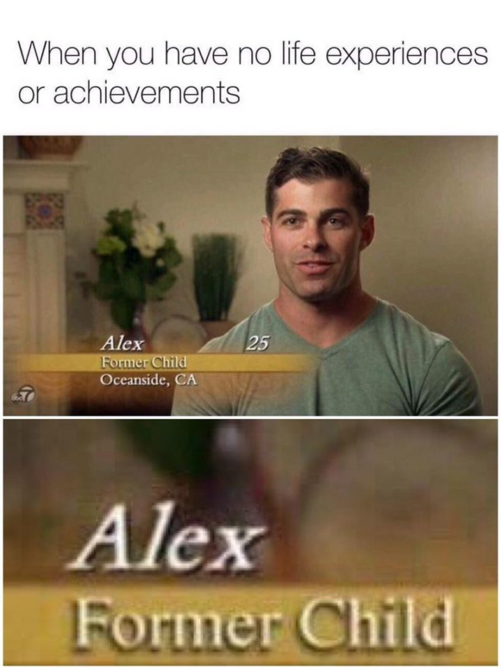 """""""When you have no life experiences or achievements."""""""