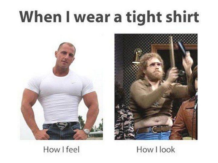 """When I wear a tight shirt: How I feel vs how I look."""