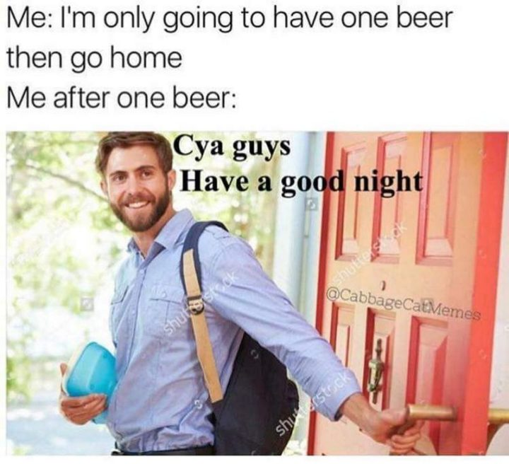 """""""Me: I'm only going to have one beer then go home. Me after one beer: Cya guys, have a good night."""""""