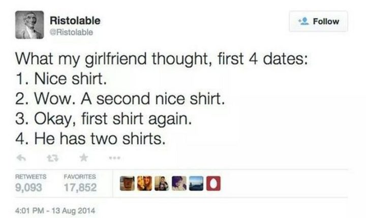 """""""What my girlfriend thought, first 4 dates: 1) Nice shirt. 2) Wow. A second nice shirt. 3) Okay, first shirt again. 4) He has two shirts."""""""
