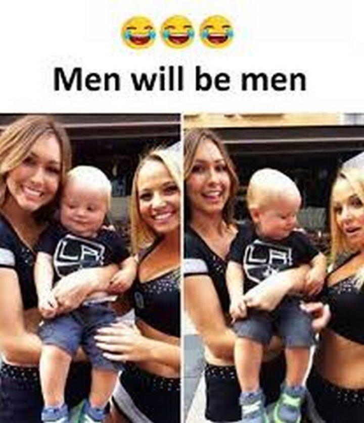 """Men will be men."""