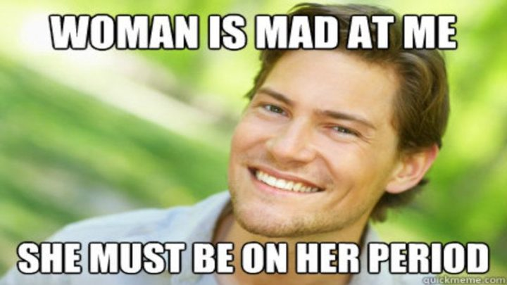 """""""Woman is mad at me. She must be on her period."""""""