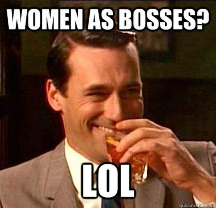 """""""Women as bosses? LOL."""""""