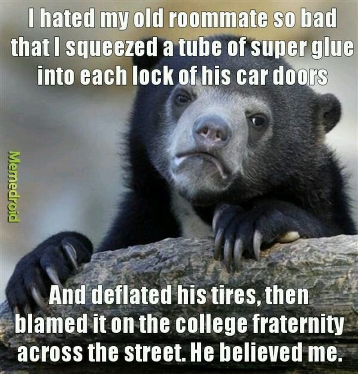 """""""I hated my old roommate so bad that I squeezed a tube of superglue into each lock of his car doors and deflated his tires, then blamed it on the college fraternity across the street. He believed me."""""""