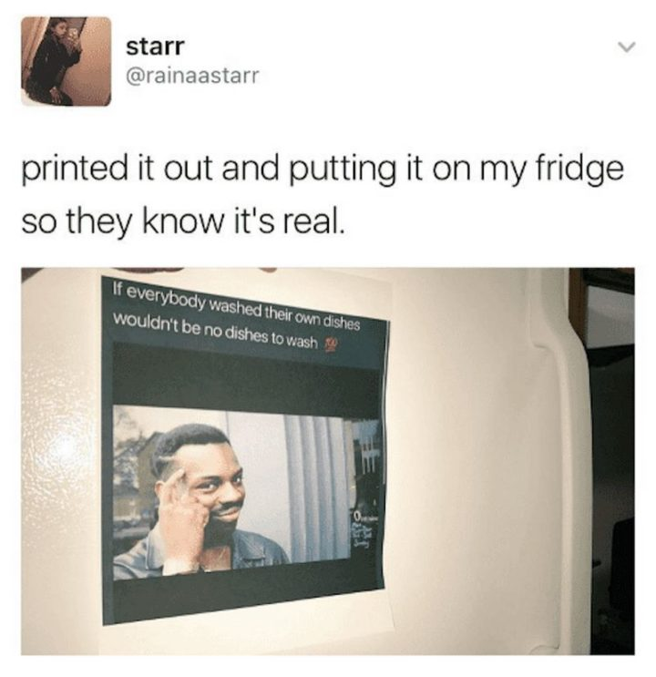 """""""Printed it out and putting it on my fridge so they know it's real: If everybody washed their own dishes wouldn't be dishes to wash."""""""