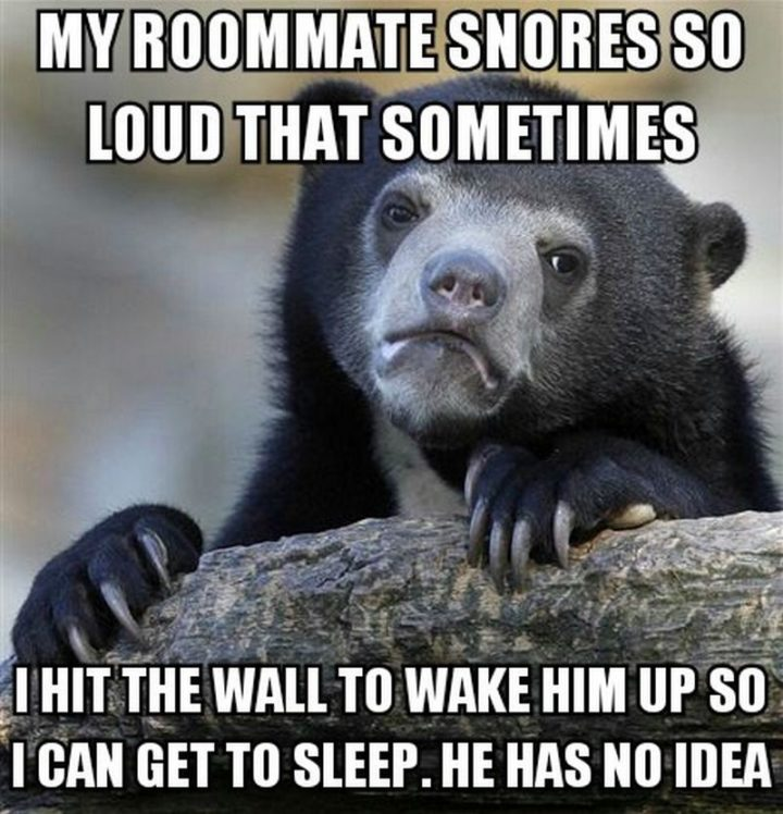 """""""My roommate snores so loud that sometimes I hit the wall to wake him up so I can get some sleep. He has no idea."""""""