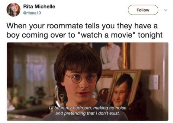 """""""When your roommate tells you they have a boy coming over to 'watch a movie' tonight: I'll be in my bedroom, making no noise and pretending that I don't exist."""""""