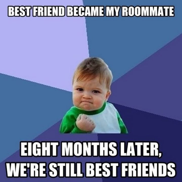 """""""Best friend became my roommate. Eight months later, we're still best friends."""""""