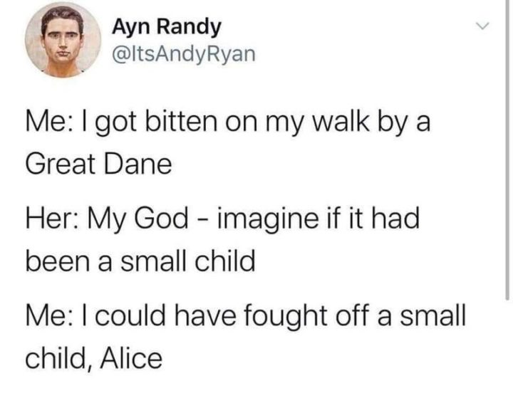 "71 Adult Memes - ""Me: I got bitten on my walk by a Great Dane. Her: My God - imagine if it been a small child. Me: I could have fought off a small child, Alice."""