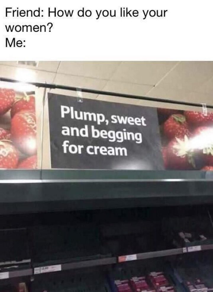 "71 Adult Memes - ""Friend: How do you like your women? Me: Plump, sweet, and begging for cream."""