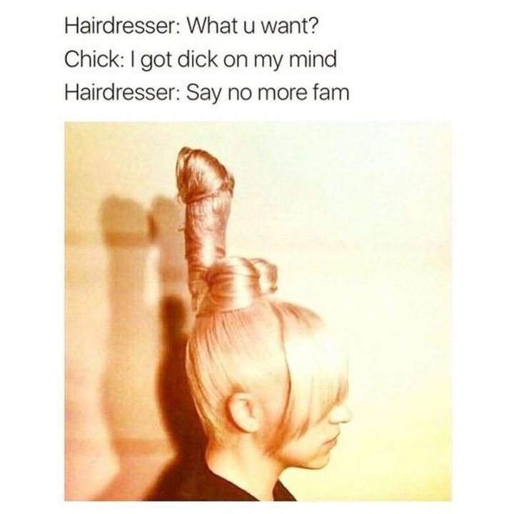 "71 Adult Memes - ""Hairdresser: What u want? Chick: I got [censored] on my mind. Hairdresser: Say no more fam."""