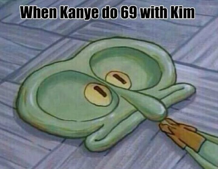 """When Kanye do 69 with Kim."""