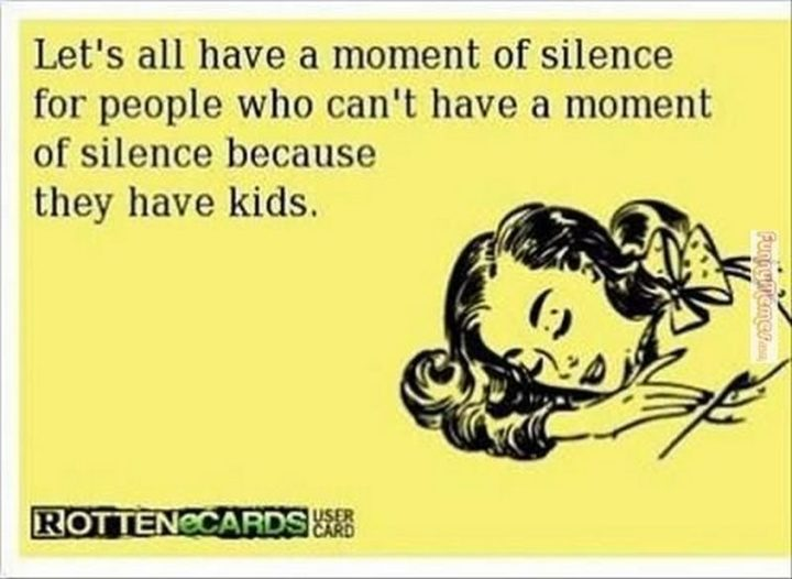 """Let's all have a moment of silence for people who can't have a moment of silence because they have kids."""