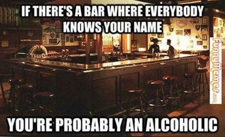 """If there's a bar where everybody knows your name, you're probably an alcoholic."""