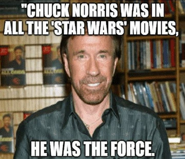 """""""Chuck Norris was in all the 'Star Wars' movies, he was the force."""""""