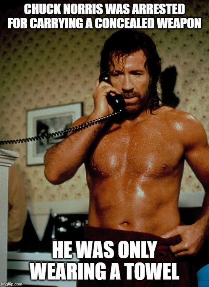 """""""Chuck Norris was arrested for carrying a concealed weapon. He was only wearing a towel."""""""