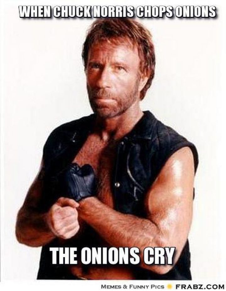 """""""When Chuck Norris chops onions, the onions cry."""""""