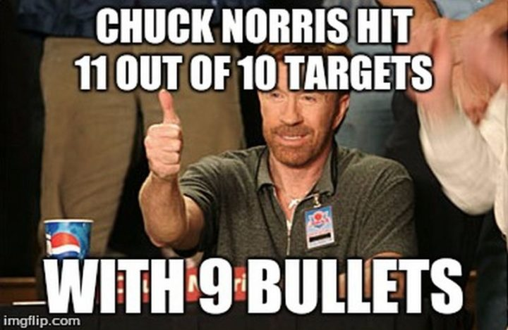 """""""Chuck Norris hit 11 out of 10 targets with nine bullets."""""""