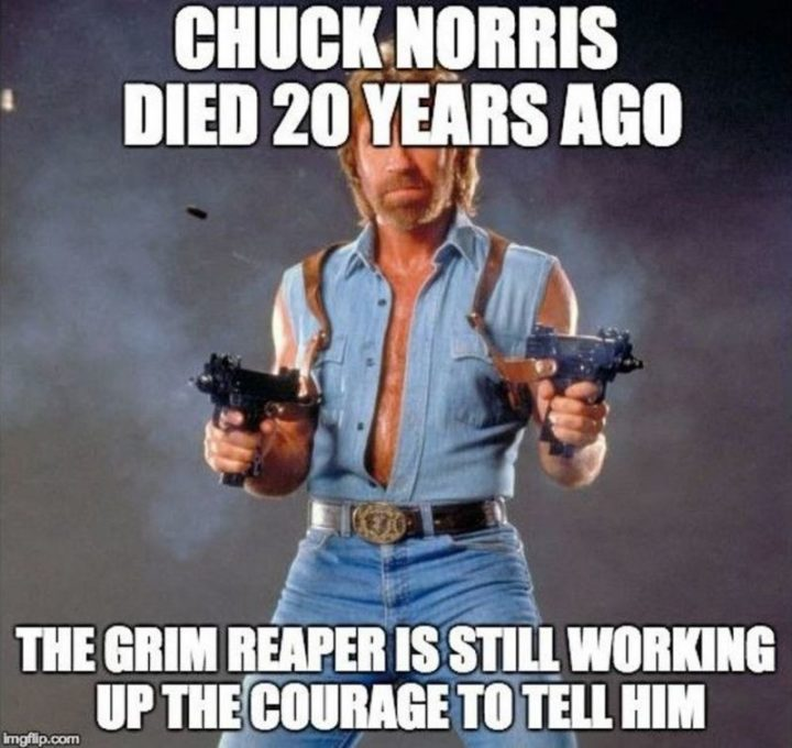 """""""Chuck Norris died 20 years ago. The grim reaper is still working up the courage to tell him."""""""
