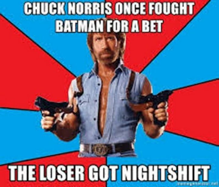 """""""Chuck Norris once fought Batman for a bet. The loser got nightshift."""""""