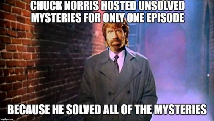 """""""Chuck Norris hosted Unsolved Mysteries for only one episode because he solved all of the mysteries."""""""