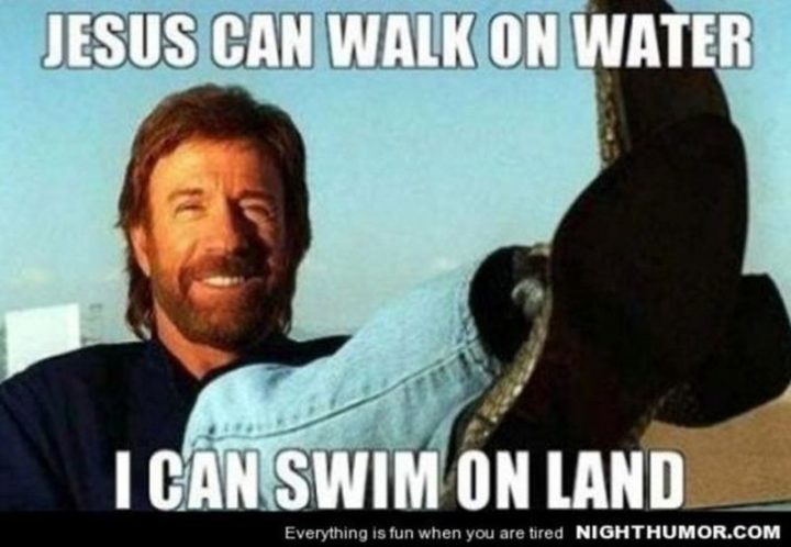 """""""Jesus can walk on water. I can swim on land."""""""