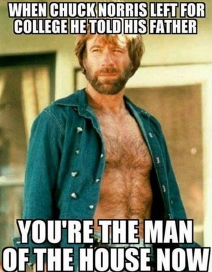 """""""When Chuck Norris left for college, he told his father, 'You're the man of the house now'."""""""