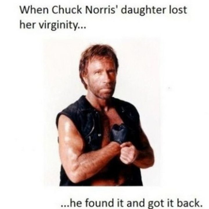 """""""When Chuck Norris' daughter lost her virginity...He found it and got it back."""""""
