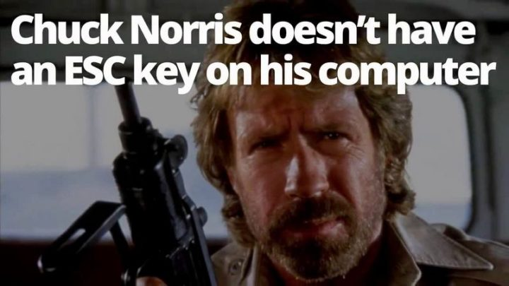 """""""Chuck Norris doesn't have an 'ESC' key on his computer."""""""
