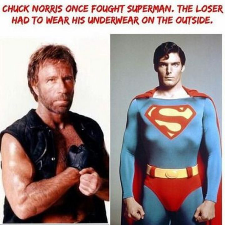 """""""Chuck Norris once fought Superman. The loser had to wear his underwear on the outside."""""""