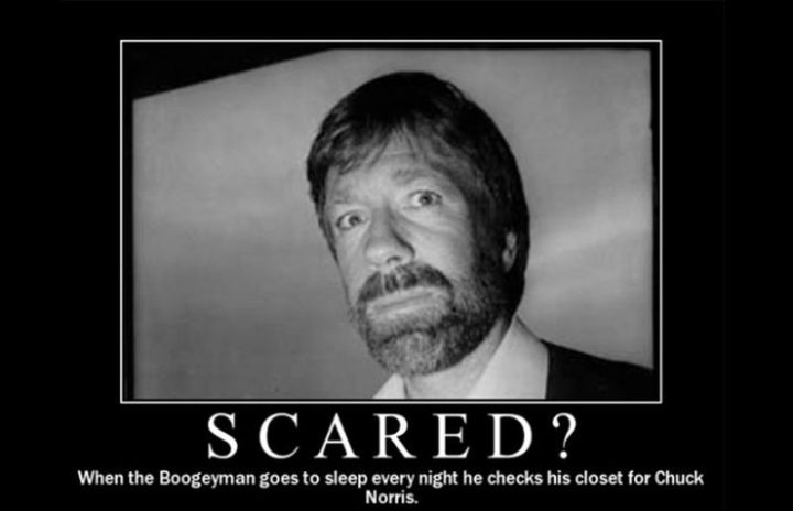 """""""Scared? When the boogeyman goes to sleep every night he checks his closet for Chuck Norris."""""""