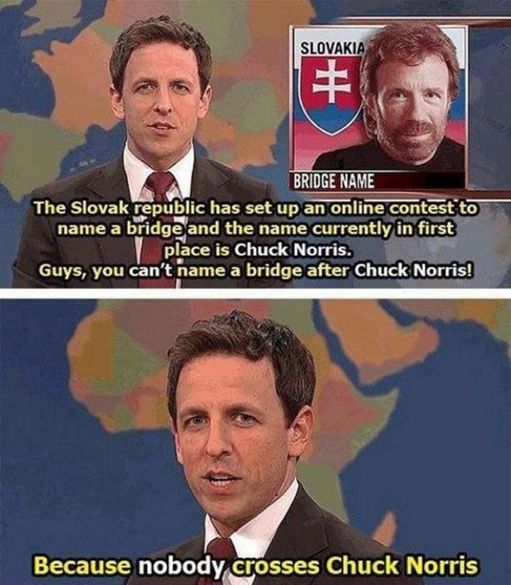 """""""The Slovak republic has set up an online contest to name a bridge and the name currently in first place is Chuck Norris. Guys, you can't name a bridge after Chuck Norris! Because nobody crosses Chuck Norris."""""""