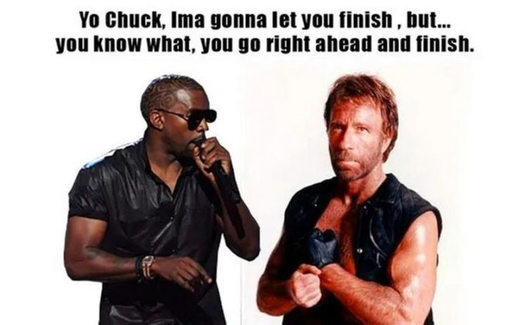 """""""Yo Chuck, Ima gonna let you finish, but...You know what, you go right ahead and finish."""""""
