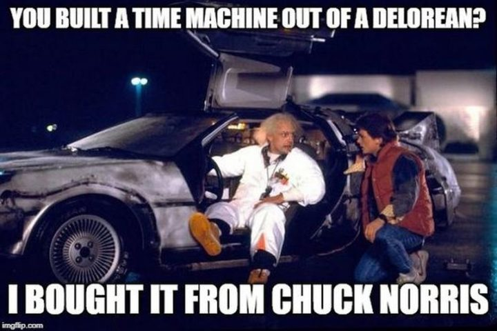 """""""You built a time machine out of a DeLorean? I bought it from Chuck Norris."""""""