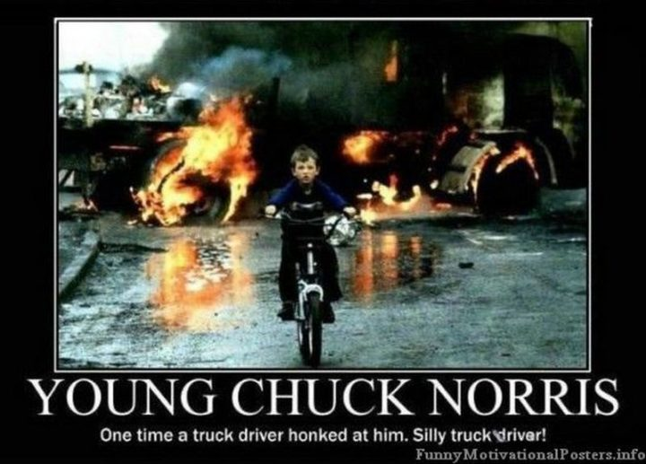 """""""Young Chuck Norris: One time a truck driver honked at him. Silly truck driver!"""""""