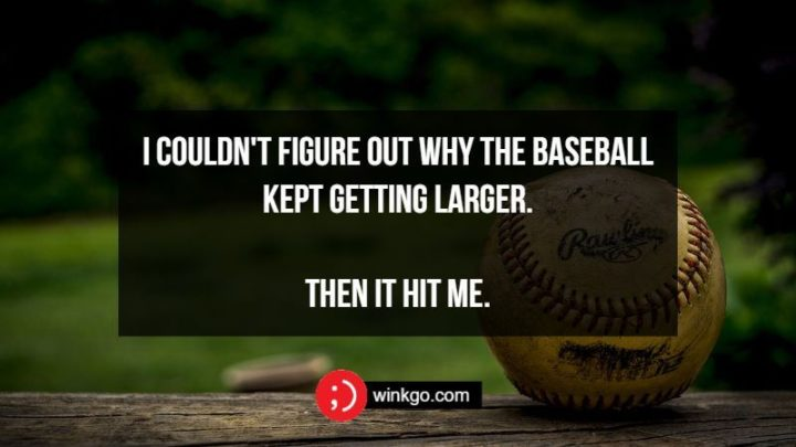 71 Two-Line Funny Jokes - I couldn't figure out why the baseball kept getting larger. Then it hit me.