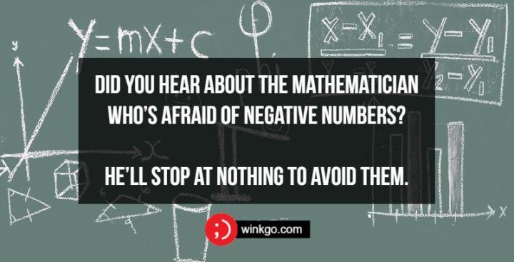 71 Two-Line Funny Jokes - Did you hear about the mathematician who's afraid of negative numbers? He'll stop at nothing to avoid them.