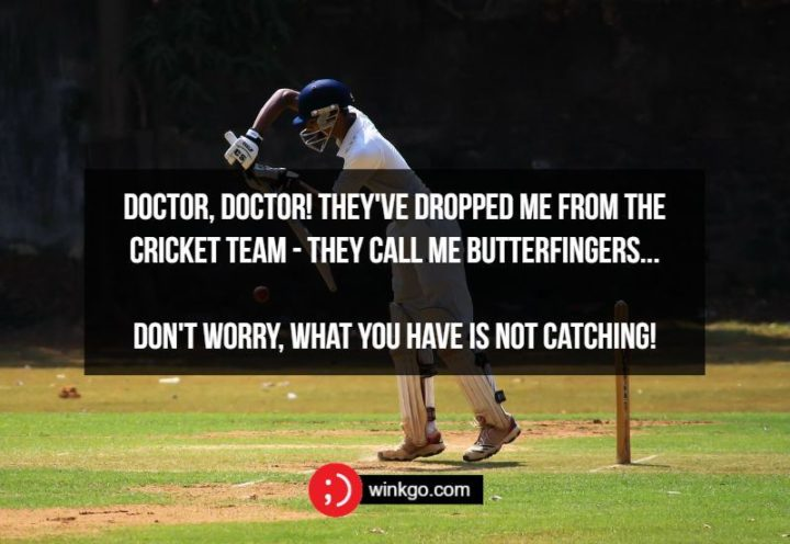 71 Two-Line Funny Jokes - Doctor, doctor! They've dropped me from the cricket team - they call me butterfingers...Don't worry, what you have is not catching!