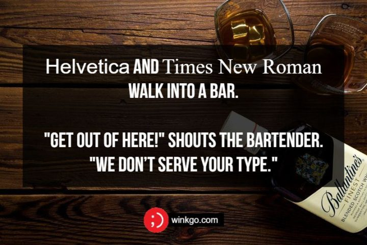 """Helvetica and Times New Roman walk into a bar. """"Get out of here!"""" shouts the bartender. """"We don't serve your type."""""""