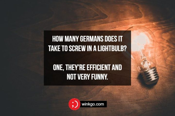 How many Germans does it take to screw in a lightbulb? One, they're efficient and not very funny.