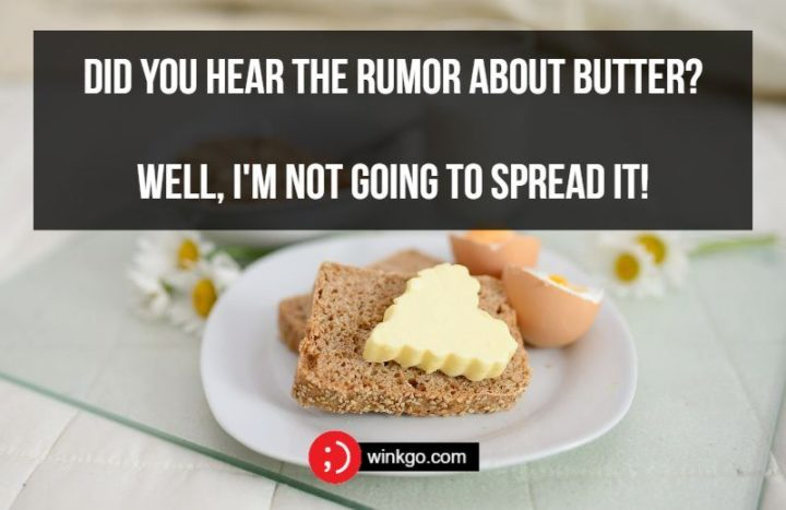 Did you hear the rumor about butter? Well, I'm not going to spread it!