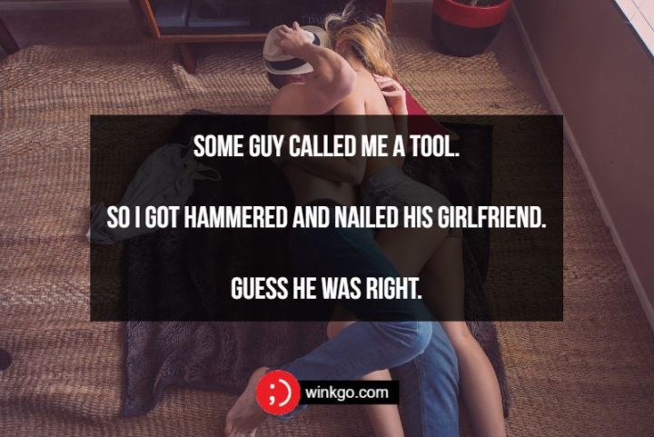Some guy called me a tool. So I got hammered and nailed his girlfriend. Guess he was right.