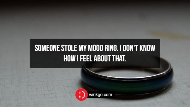 Someone stole my mood ring, I don't know how I feel about that.