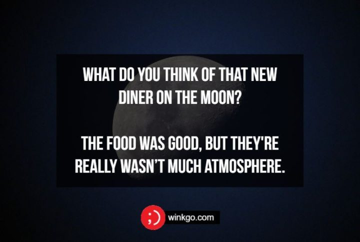 What do you think of that new diner on the moon? The food was good, but they're really wasn't much atmosphere.