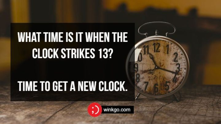 What time is it when the clock strikes 13? Time to get a new clock.