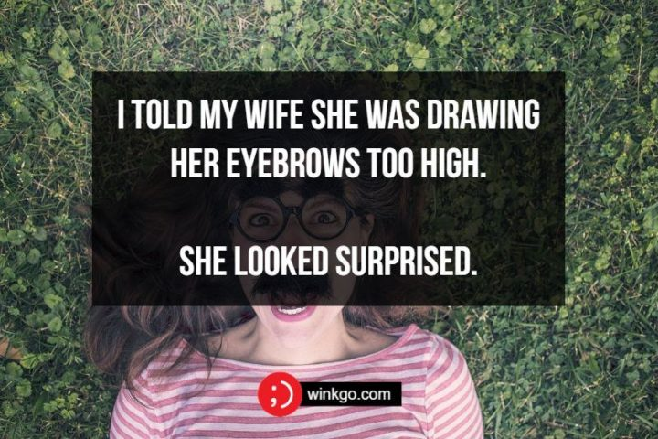 I told my wife she was drawing her eyebrows too high. She looked surprised.