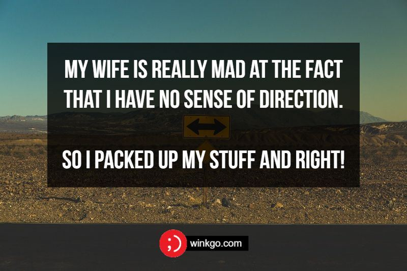 My wife is really mad at the fact that I have no sense of direction. So I packed up my stuff and right!