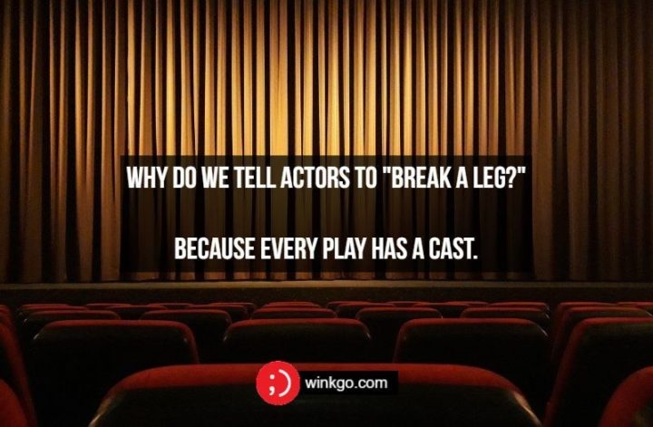 """Why do we tell actors to """"break a leg?"""" Because every play has a cast."""