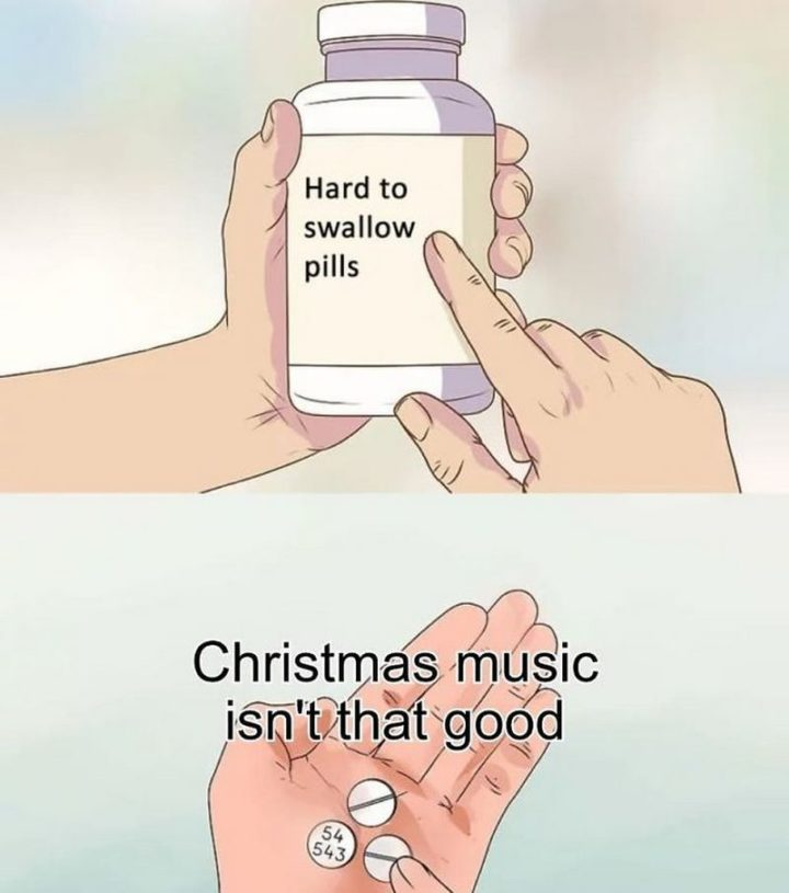 "61 ""Hard to Swallow Pills"" Memes - ""Christmas music isn't that good."""