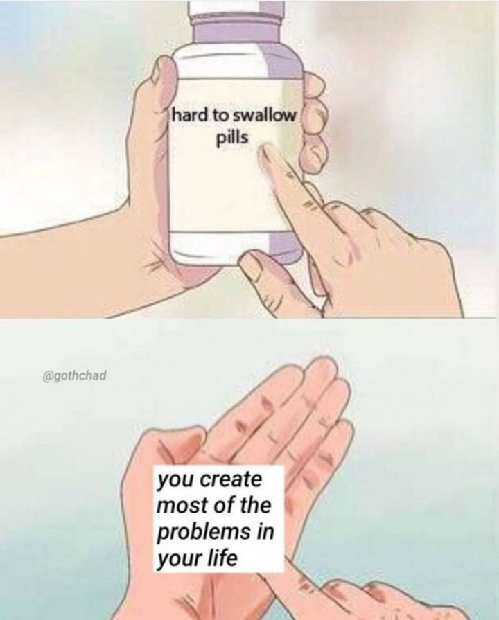"""61 """"Hard to Swallow Pills"""" Memes - """"You create most of the problems in your life."""""""